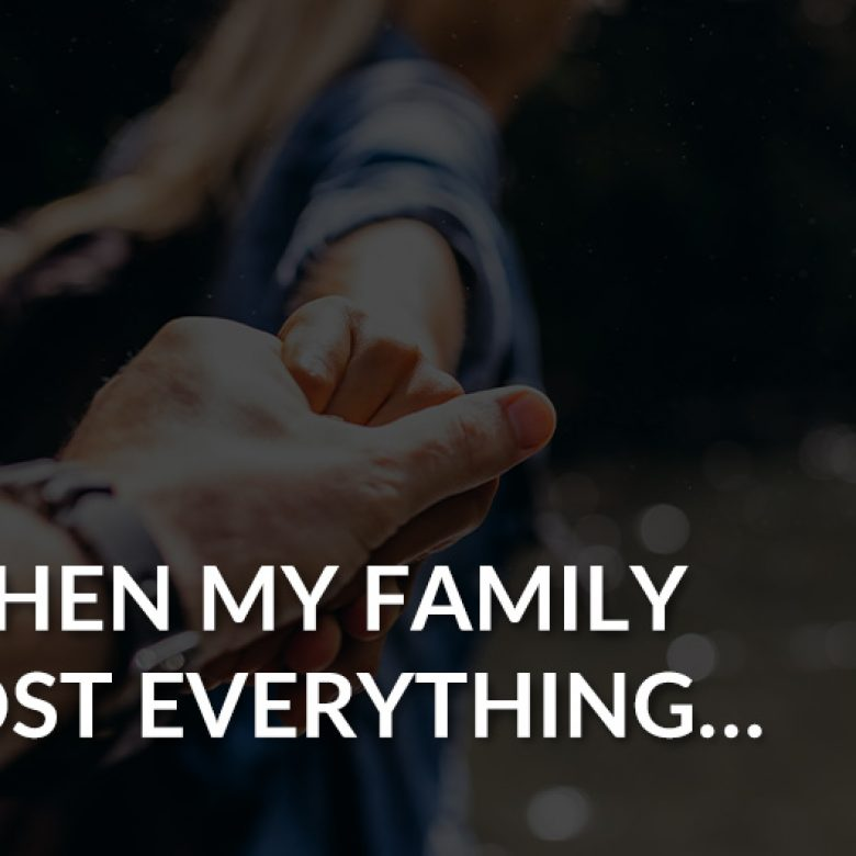 When my family lost everything…